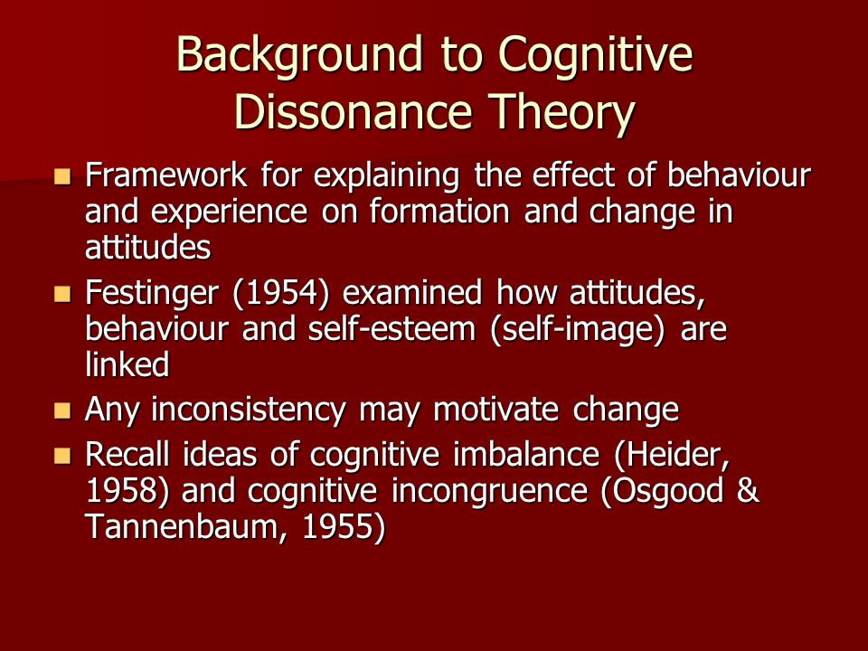 Background to Cognitive Dissonance Theory Framework for explaining the effect of behaviour and experience on formation and change in attitudes Framewo