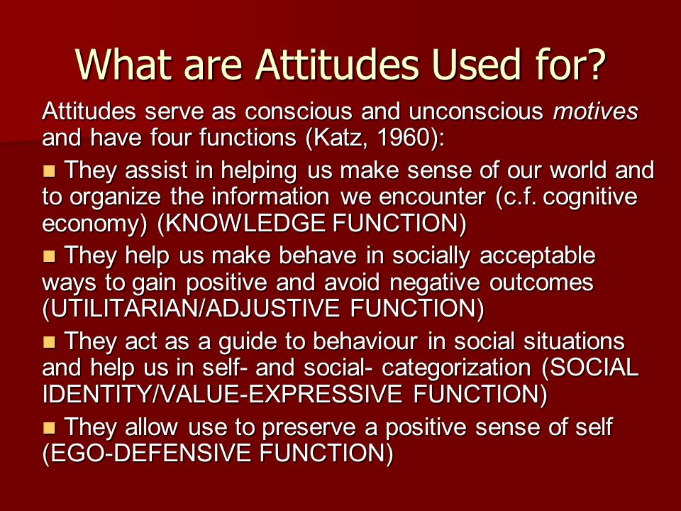 What are Attitudes Used for? Attitudes serve as conscious and unconscious motives and have four functions (Katz, 1960): They assist in helping us make