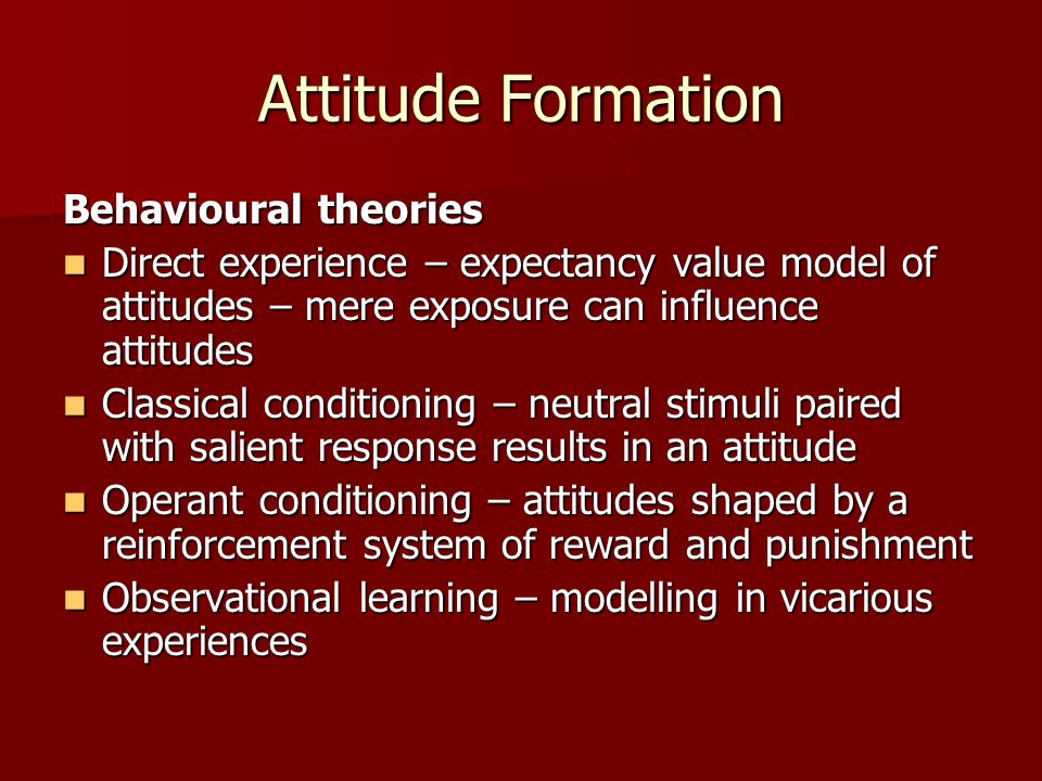 Attitude Formation Behavioural theories Direct experience – expectancy value model of attitudes – mere exposure can influence attitudes Direct experie