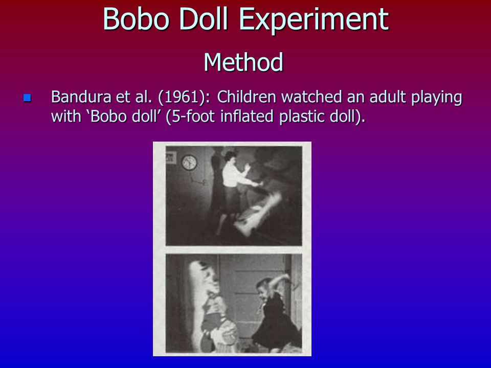 n Bandura et al. (1961): Children watched an adult playing with Bobo doll (5-foot inflated plastic doll). Bobo Doll Experiment Method