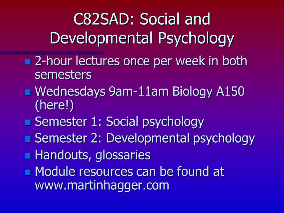 n 2-hour lectures once per week in both semesters n Wednesdays 9am-11am Biology A150 (here!) n Semester 1: Social psychology n Semester 2: Developmental psychology n Handouts, glossaries n Module resources can be found at www.martinhagger.com