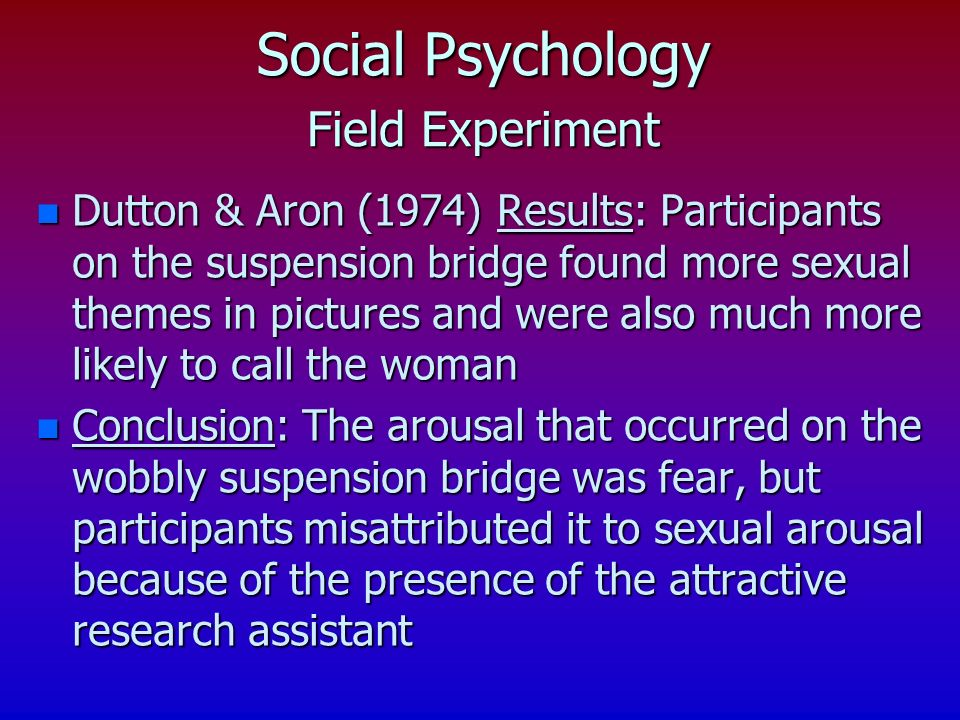 Field Experiment n Dutton & Aron (1974) Results: Participants on the suspension bridge found more sexual themes in pictures and were also much more likely to call the woman n Conclusion: The arousal that occurred on the wobbly suspension bridge was fear, but participants misattributed it to sexual arousal because of the presence of the attractive research assistant