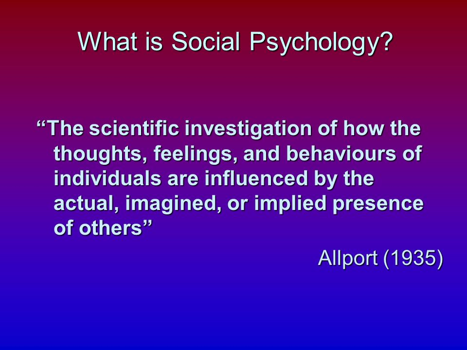 The scientific investigation of how the thoughts, feelings, and behaviours of individuals are influenced by the actual, imagined, or implied presence of others Allport (1935) What is Social Psychology