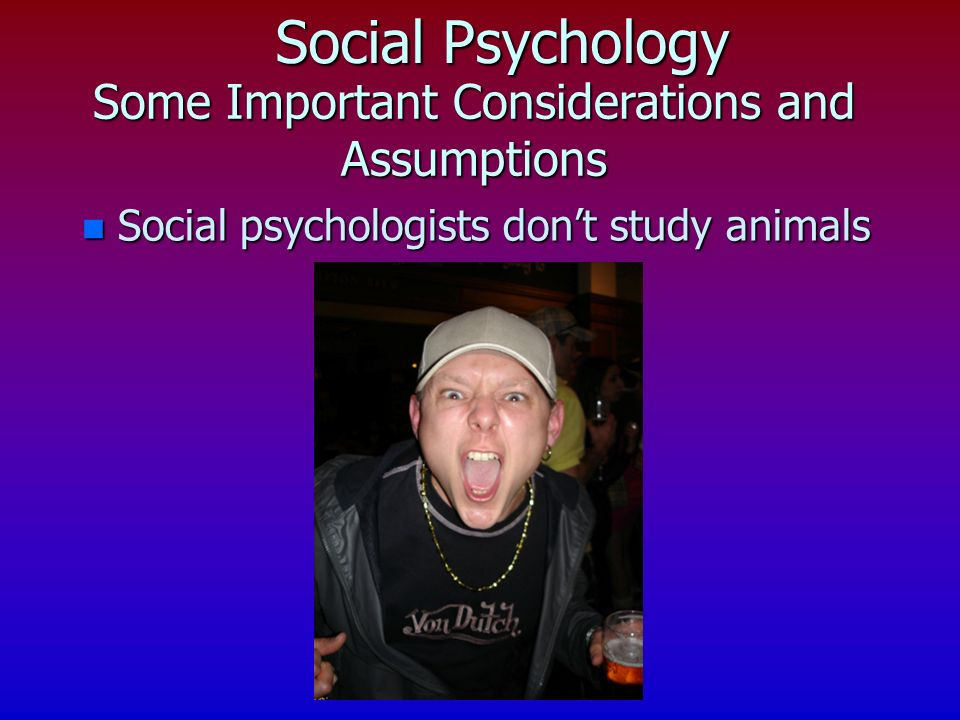 Social Psychology n Social psychologists dont study animals Some Important Considerations and Assumptions n People dont behave in a social vacuum n The individual is the unit of analysis n Other people, social contexts, the groups we belong to all affect our decisions and behaviour in social contexts n Experimental psychologists use ingenious experiments to look at social phenomena