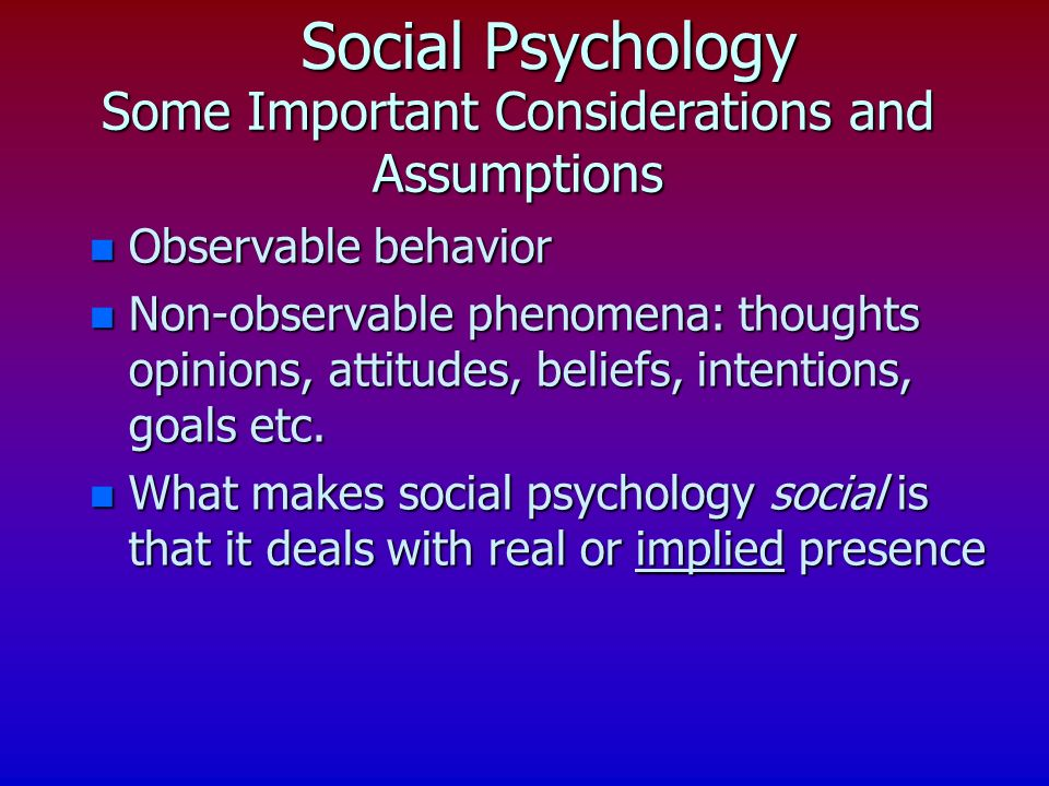 Social Psychology n Observable behavior n Non-observable phenomena: thoughts opinions, attitudes, beliefs, intentions, goals etc.
