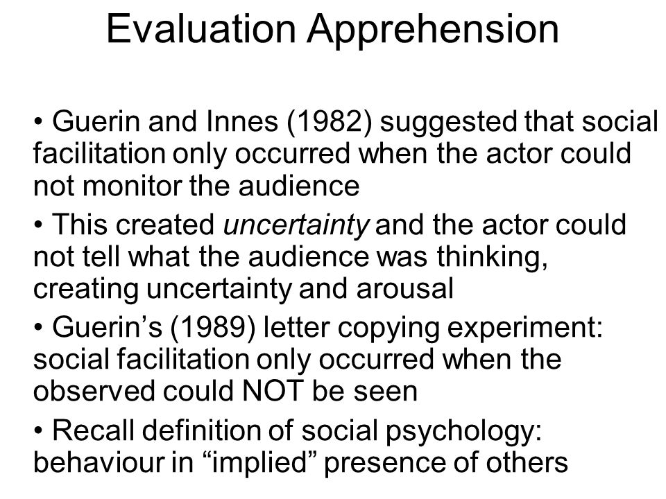Evaluation Apprehension Guerin and Innes (1982) suggested that social facilitation only occurred when the actor could not monitor the audience This cr