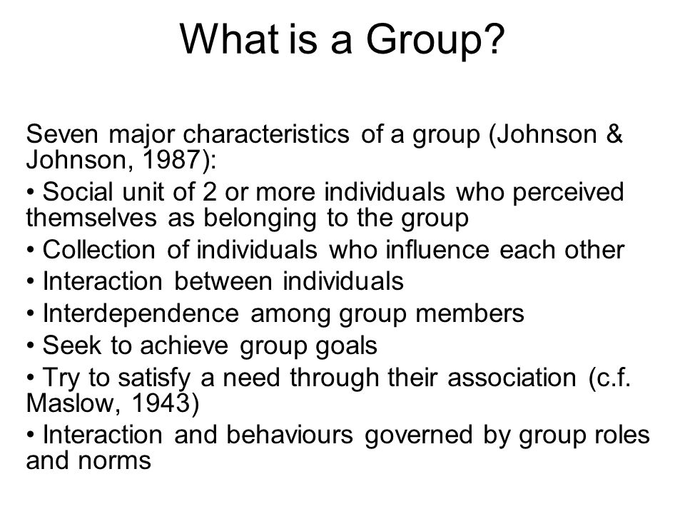 What is a Group? Seven major characteristics of a group (Johnson & Johnson, 1987): Social unit of 2 or more individuals who perceived themselves as be