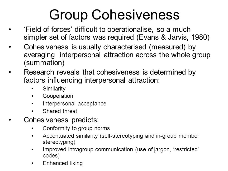 Group Cohesiveness Field of forces difficult to operationalise, so a much simpler set of factors was required (Evans & Jarvis, 1980) Cohesiveness is u