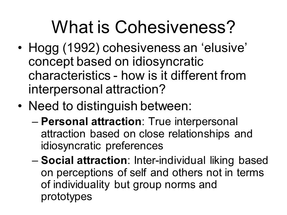 What is Cohesiveness? Hogg (1992) cohesiveness an elusive concept based on idiosyncratic characteristics - how is it different from interpersonal attr