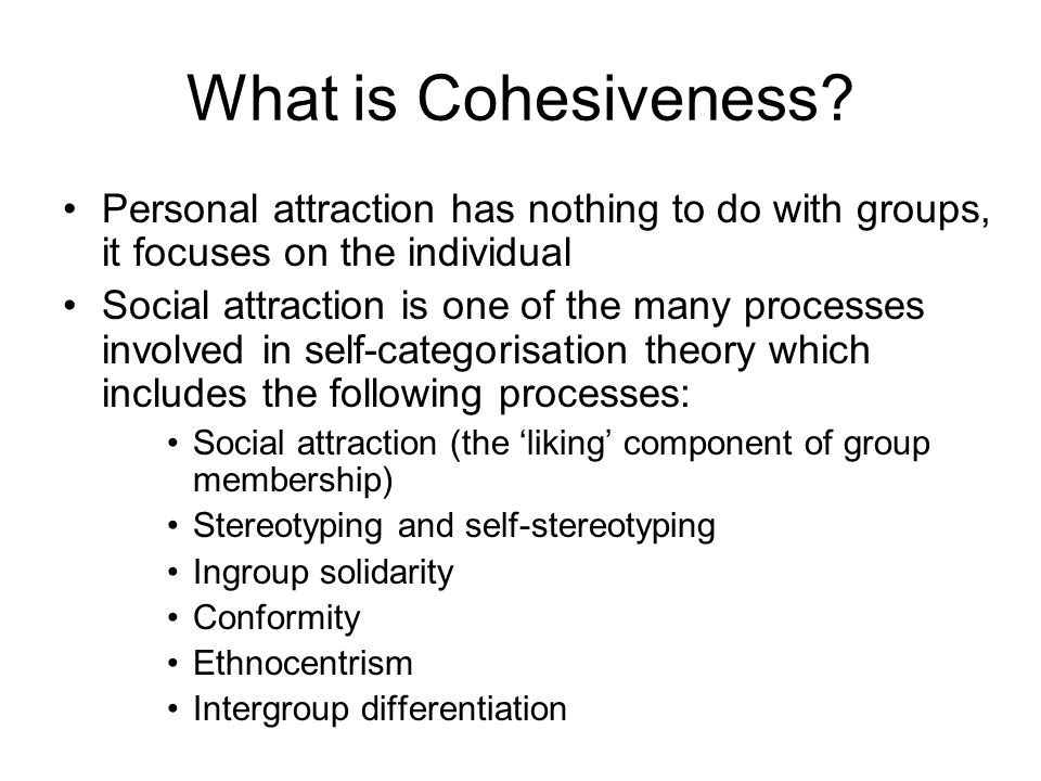 What is Cohesiveness? Personal attraction has nothing to do with groups, it focuses on the individual Social attraction is one of the many processes i