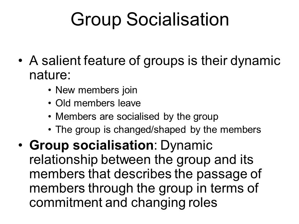 Group Socialisation A salient feature of groups is their dynamic nature: New members join Old members leave Members are socialised by the group The gr