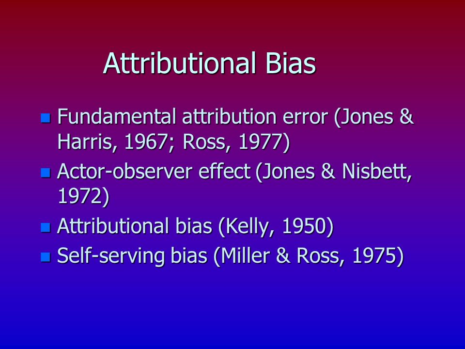 Attributional Bias n Fundamental attribution error (Jones & Harris, 1967; Ross, 1977) n Actor-observer effect (Jones & Nisbett, 1972) n Attributional bias (Kelly, 1950) n Self-serving bias (Miller & Ross, 1975)