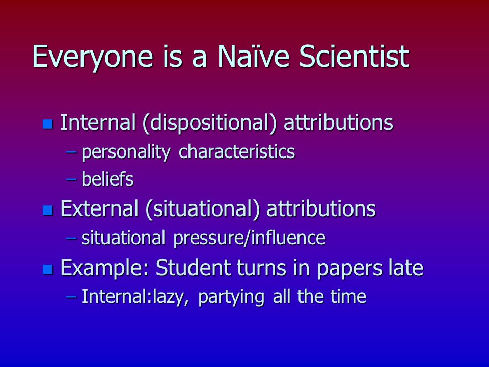 Everyone is a Naïve Scientist n Internal (dispositional) attributions –personality characteristics –beliefs n External (situational) attributions –situational pressure/influence n Example: Student turns in papers late –Internal:lazy, partying all the time