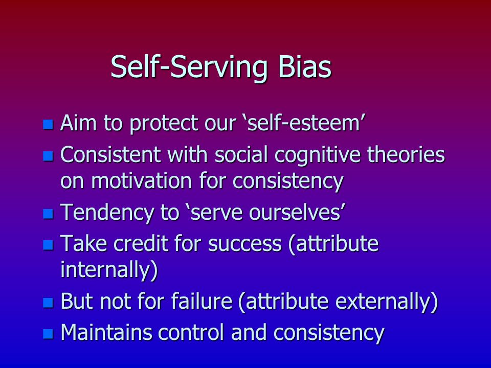 Self-Serving Bias n Aim to protect our self-esteem n Consistent with social cognitive theories on motivation for consistency n Tendency to serve ourselves n Take credit for success (attribute internally) n But not for failure (attribute externally) n Maintains control and consistency