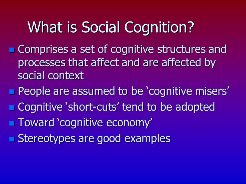 Social Cognition: Key Points n Cognitive processes for understanding how people construct own social world = social cognition (Bless et al, 2004; Fisk & Taylor, 1991).