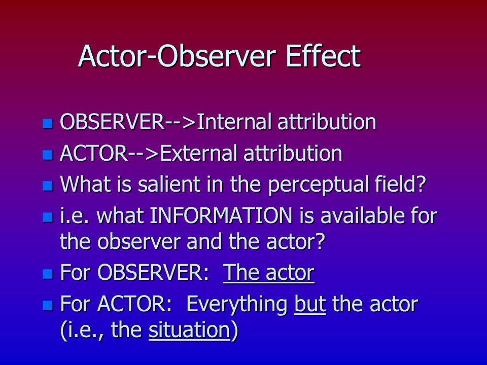 Actor-Observer Effect n OBSERVER-->Internal attribution n ACTOR-->External attribution n What is salient in the perceptual field? n i.e. what INFORMAT