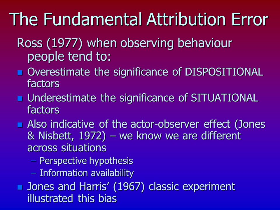 The Fundamental Attribution Error Ross (1977) when observing behaviour people tend to: n Overestimate the significance of DISPOSITIONAL factors n Underestimate the significance of SITUATIONAL factors n Also indicative of the actor-observer effect (Jones & Nisbett, 1972) – we know we are different across situations –Perspective hypothesis –Information availability n Jones and Harris (1967) classic experiment illustrated this bias