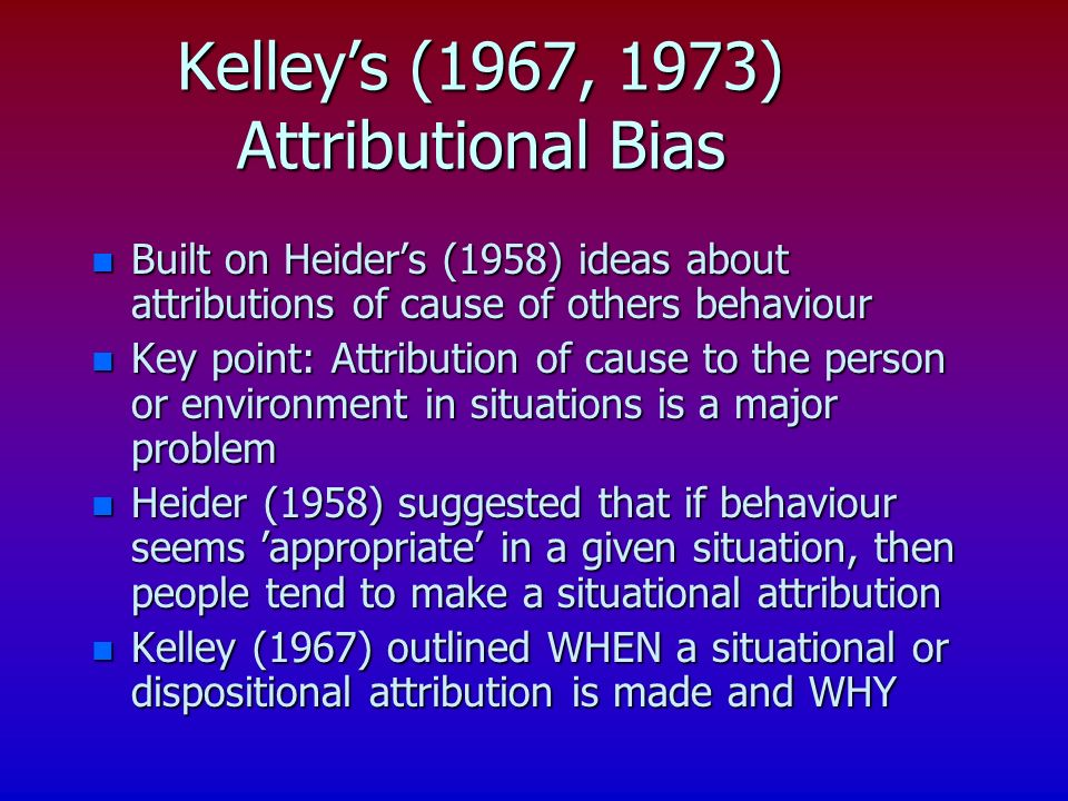 n Built on Heiders (1958) ideas about attributions of cause of others behaviour n Key point: Attribution of cause to the person or environment in situ