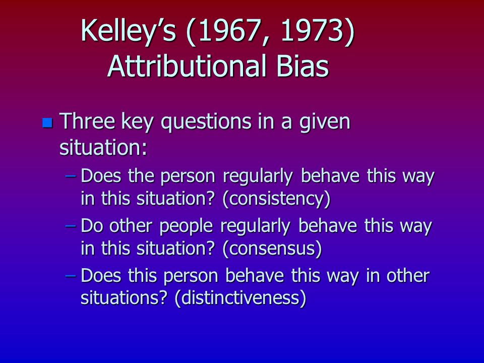 n Three key questions in a given situation: –Does the person regularly behave this way in this situation.