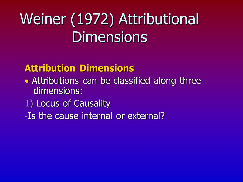 Attribution Dimensions Attributions can be classified along three dimensions: Attributions can be classified along three dimensions: 1) Locus of Causality -Is the cause internal or external.