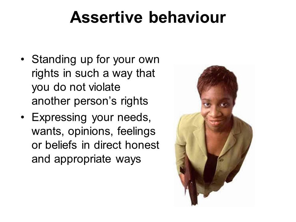 Assertive behaviour Standing up for your own rights in such a way that you do not violate another persons rights Expressing your needs, wants, opinion