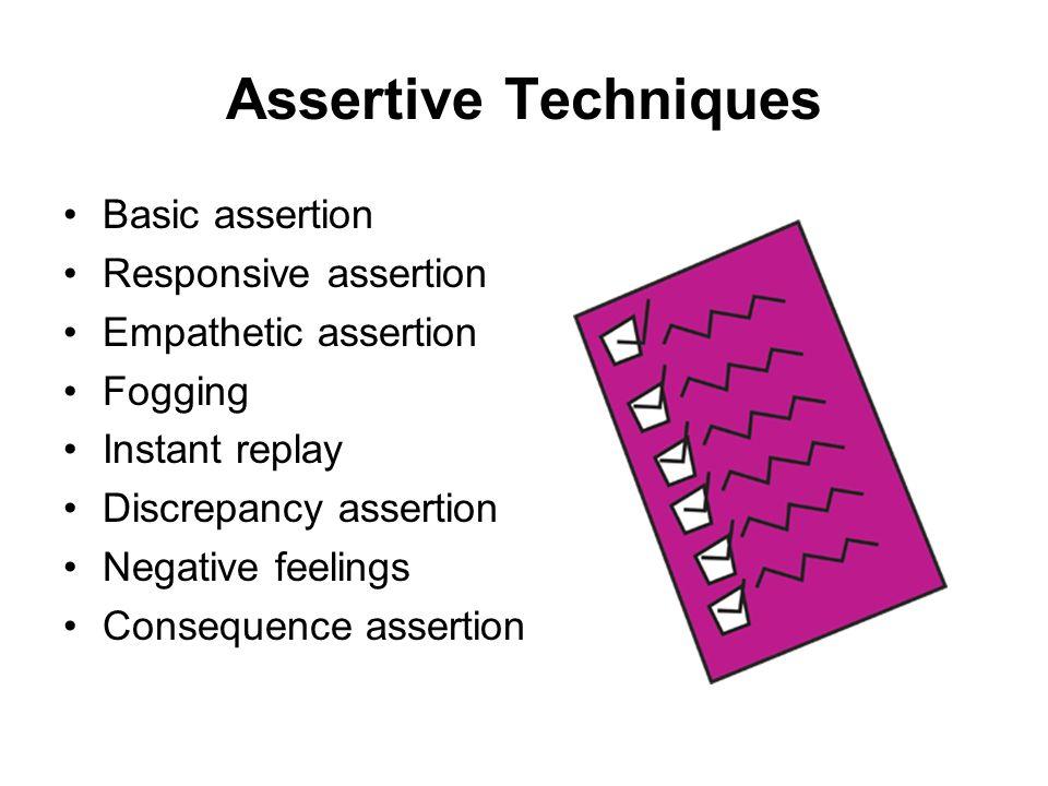 Assertive Techniques Basic assertion Responsive assertion Empathetic assertion Fogging Instant replay Discrepancy assertion Negative feelings Conseque
