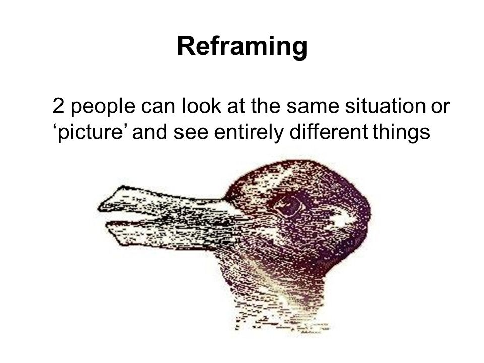 2 people can look at the same situation or picture and see entirely different things Reframing