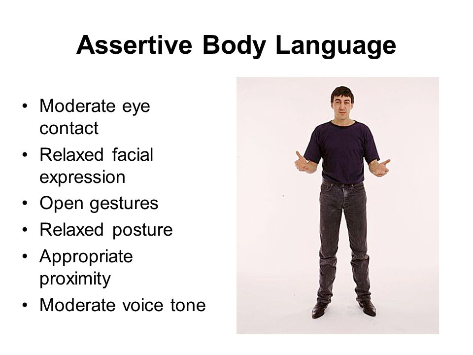 Assertive Body Language Moderate eye contact Relaxed facial expression Open gestures Relaxed posture Appropriate proximity Moderate voice tone