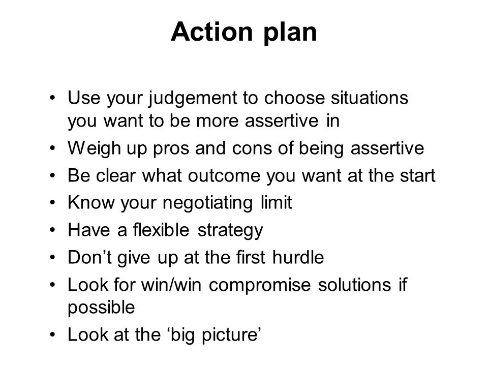 Action plan Use your judgement to choose situations you want to be more assertive in Weigh up pros and cons of being assertive Be clear what outcome y
