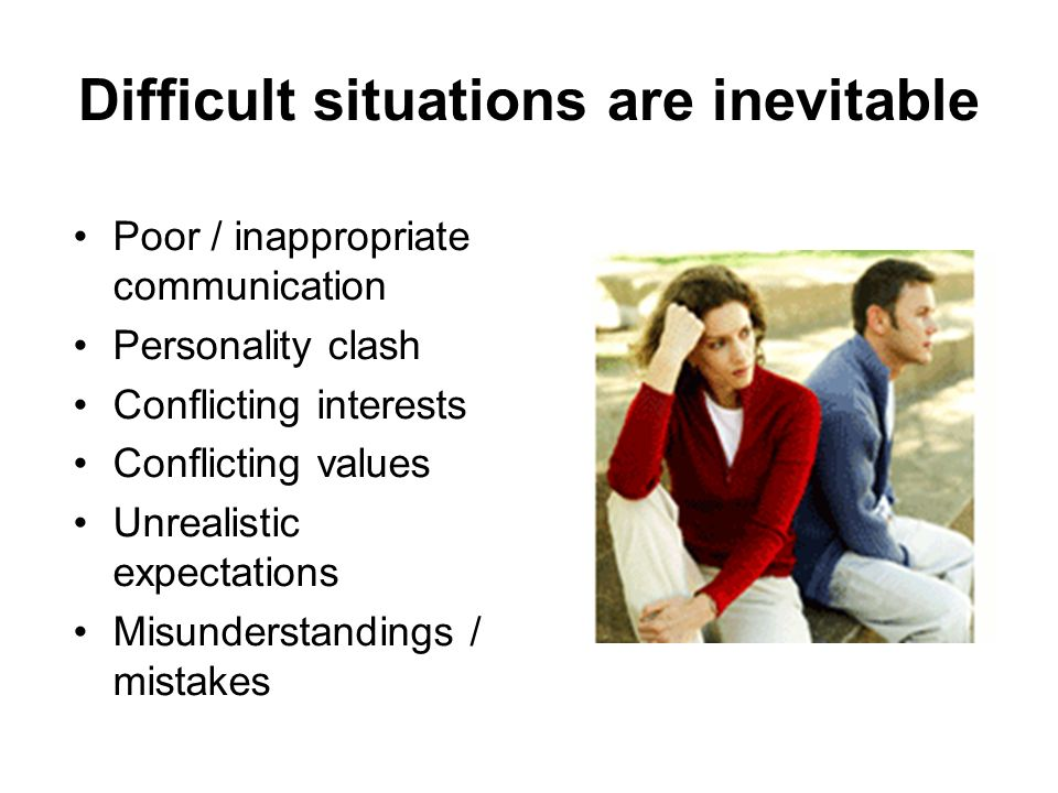 Difficult situations are inevitable Poor / inappropriate communication Personality clash Conflicting interests Conflicting values Unrealistic expectat