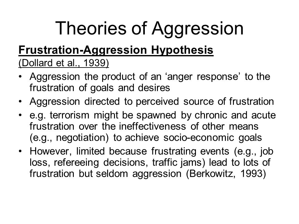 Theories of Aggression Frustration-Aggression Hypothesis (Dollard et al., 1939) Aggression the product of an anger response to the frustration of goals and desires Aggression directed to perceived source of frustration e.g.