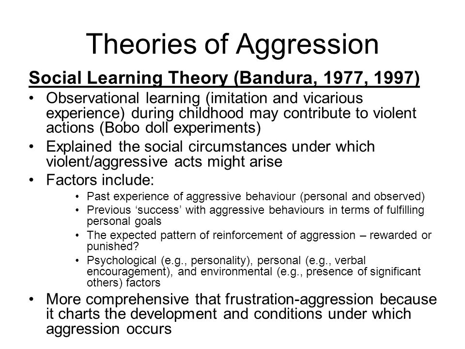 Theories of Aggression Social Learning Theory (Bandura, 1977, 1997) Observational learning (imitation and vicarious experience) during childhood may contribute to violent actions (Bobo doll experiments) Explained the social circumstances under which violent/aggressive acts might arise Factors include: Past experience of aggressive behaviour (personal and observed) Previous success with aggressive behaviours in terms of fulfilling personal goals The expected pattern of reinforcement of aggression – rewarded or punished.