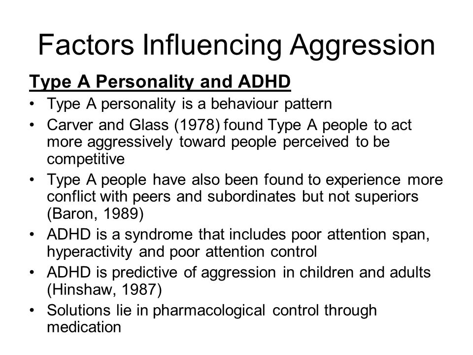 Factors Influencing Aggression Type A Personality and ADHD Type A personality is a behaviour pattern Carver and Glass (1978) found Type A people to act more aggressively toward people perceived to be competitive Type A people have also been found to experience more conflict with peers and subordinates but not superiors (Baron, 1989) ADHD is a syndrome that includes poor attention span, hyperactivity and poor attention control ADHD is predictive of aggression in children and adults (Hinshaw, 1987) Solutions lie in pharmacological control through medication