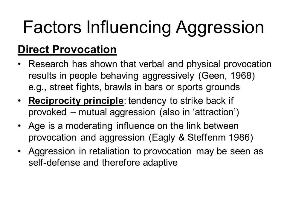 Factors Influencing Aggression Direct Provocation Research has shown that verbal and physical provocation results in people behaving aggressively (Geen, 1968) e.g., street fights, brawls in bars or sports grounds Reciprocity principle: tendency to strike back if provoked – mutual aggression (also in attraction) Age is a moderating influence on the link between provocation and aggression (Eagly & Steffenm 1986) Aggression in retaliation to provocation may be seen as self-defense and therefore adaptive