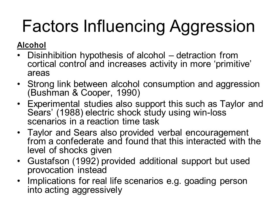 Factors Influencing Aggression Alcohol Disinhibition hypothesis of alcohol – detraction from cortical control and increases activity in more primitive areas Strong link between alcohol consumption and aggression (Bushman & Cooper, 1990) Experimental studies also support this such as Taylor and Sears (1988) electric shock study using win-loss scenarios in a reaction time task Taylor and Sears also provided verbal encouragement from a confederate and found that this interacted with the level of shocks given Gustafson (1992) provided additional support but used provocation instead Implications for real life scenarios e.g.