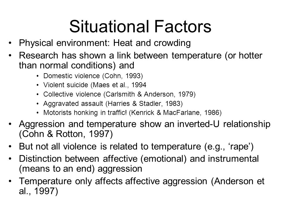 Situational Factors Physical environment: Heat and crowding Research has shown a link between temperature (or hotter than normal conditions) and Domestic violence (Cohn, 1993) Violent suicide (Maes et al., 1994 Collective violence (Carlsmith & Anderson, 1979) Aggravated assault (Harries & Stadler, 1983) Motorists honking in traffic.