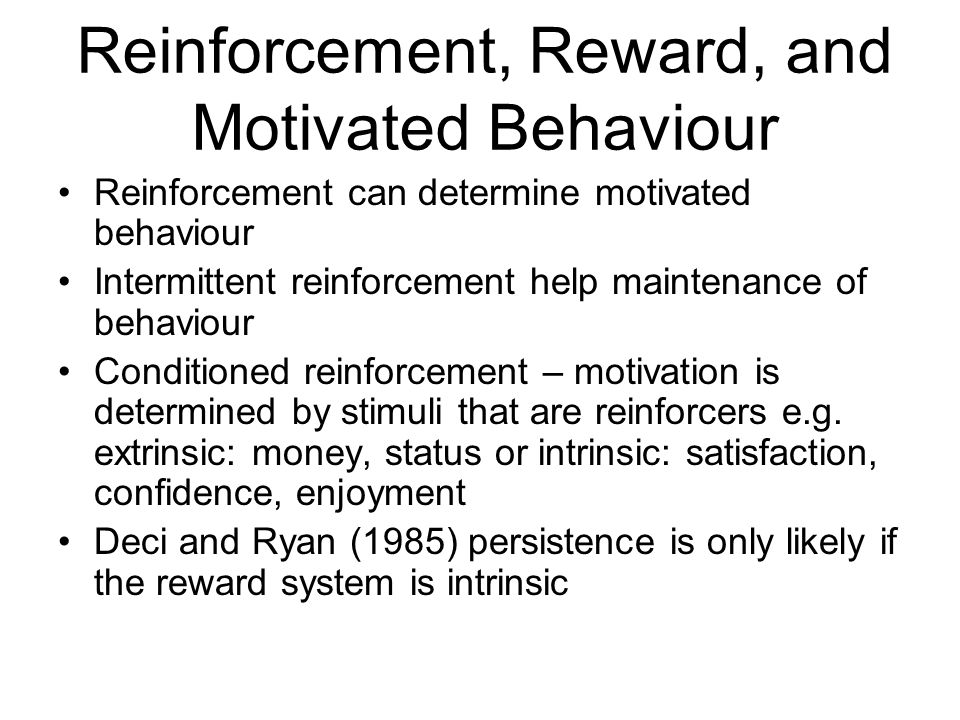 Reinforcement, Reward, and Motivated Behaviour Reinforcement can determine motivated behaviour Intermittent reinforcement help maintenance of behaviour Conditioned reinforcement – motivation is determined by stimuli that are reinforcers e.g.