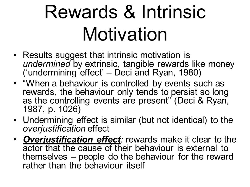 Rewards & Intrinsic Motivation Results suggest that intrinsic motivation is undermined by extrinsic, tangible rewards like money (undermining effect – Deci and Ryan, 1980) When a behaviour is controlled by events such as rewards, the behaviour only tends to persist so long as the controlling events are present (Deci & Ryan, 1987, p.