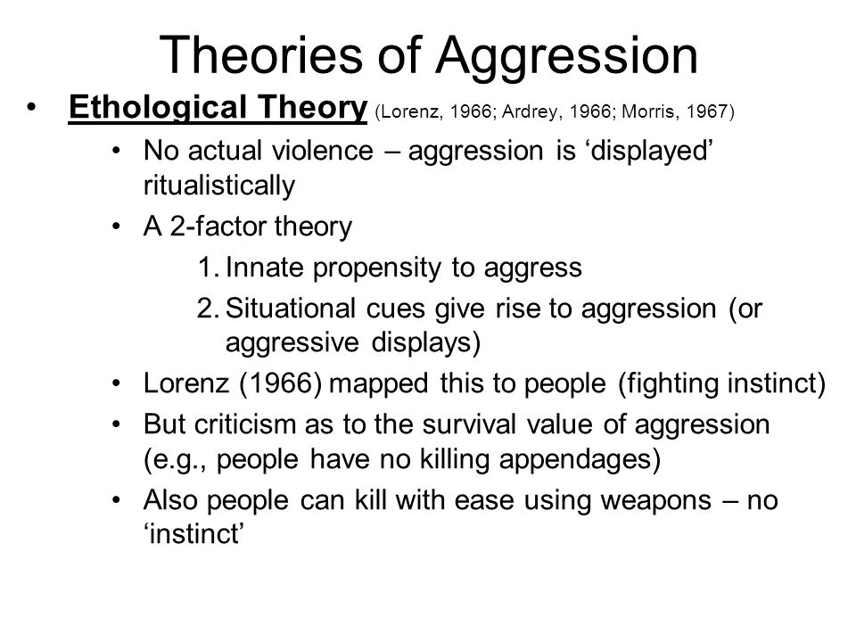 Theories of Aggression Ethological Theory (Lorenz, 1966; Ardrey, 1966; Morris, 1967) No actual violence – aggression is displayed ritualistically A 2-factor theory 1.Innate propensity to aggress 2.Situational cues give rise to aggression (or aggressive displays) Lorenz (1966) mapped this to people (fighting instinct) But criticism as to the survival value of aggression (e.g., people have no killing appendages) Also people can kill with ease using weapons – no instinct