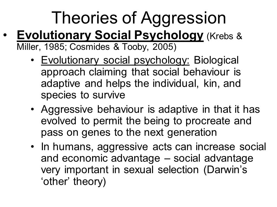 Theories of Aggression Evolutionary Social Psychology (Krebs & Miller, 1985; Cosmides & Tooby, 2005) Evolutionary social psychology: Biological approa