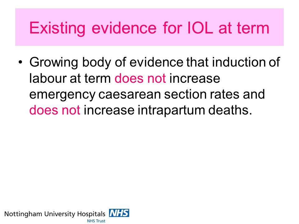 Existing evidence for IOL at term Growing body of evidence that induction of labour at term does not increase emergency caesarean section rates and does not increase intrapartum deaths.
