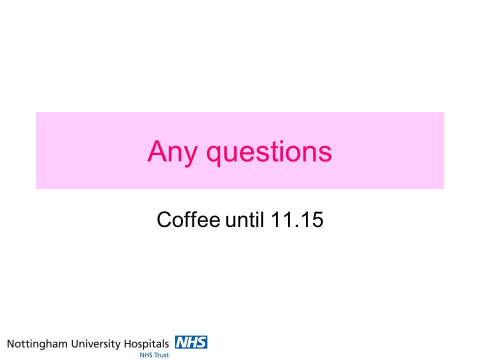 Any questions Coffee until 11.15