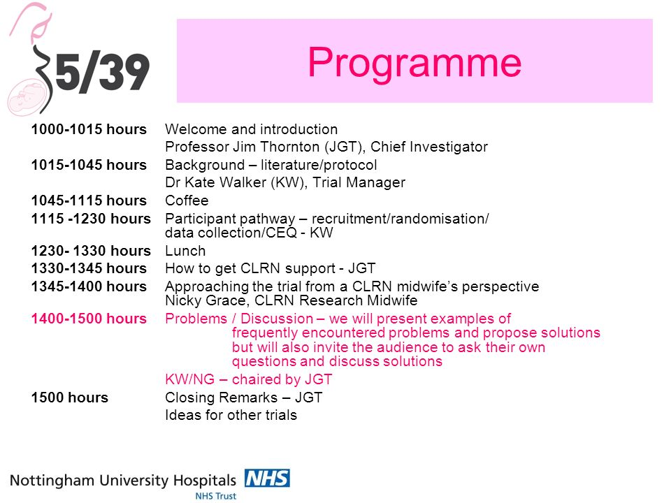 Programme 1000-1015 hoursWelcome and introduction Professor Jim Thornton (JGT), Chief Investigator 1015-1045 hoursBackground – literature/protocol Dr Kate Walker (KW), Trial Manager 1045-1115 hours Coffee 1115 -1230 hoursParticipant pathway – recruitment/randomisation/ data collection/CEQ - KW 1230- 1330 hoursLunch 1330-1345 hoursHow to get CLRN support - JGT 1345-1400 hoursApproaching the trial from a CLRN midwifes perspective Nicky Grace, CLRN Research Midwife 1400-1500 hoursProblems / Discussion – we will present examples of frequently encountered problems and propose solutions but will also invite the audience to ask their own questions and discuss solutions KW/NG – chaired by JGT 1500 hoursClosing Remarks – JGT Ideas for other trials