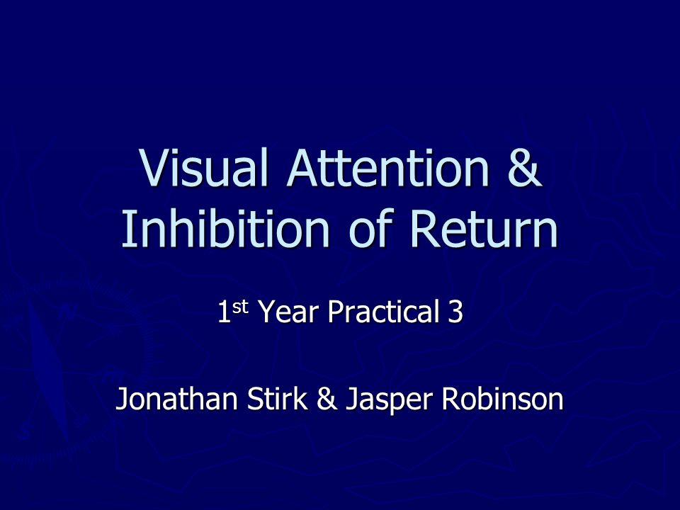 Visual Attention & Inhibition of Return 1 st Year Practical 3 Jonathan Stirk & Jasper Robinson