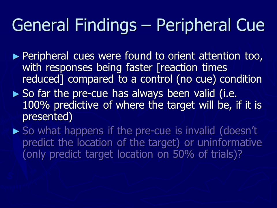 General Findings – Peripheral Cue Peripheral cues were found to orient attention too, with responses being faster [reaction times reduced] compared to