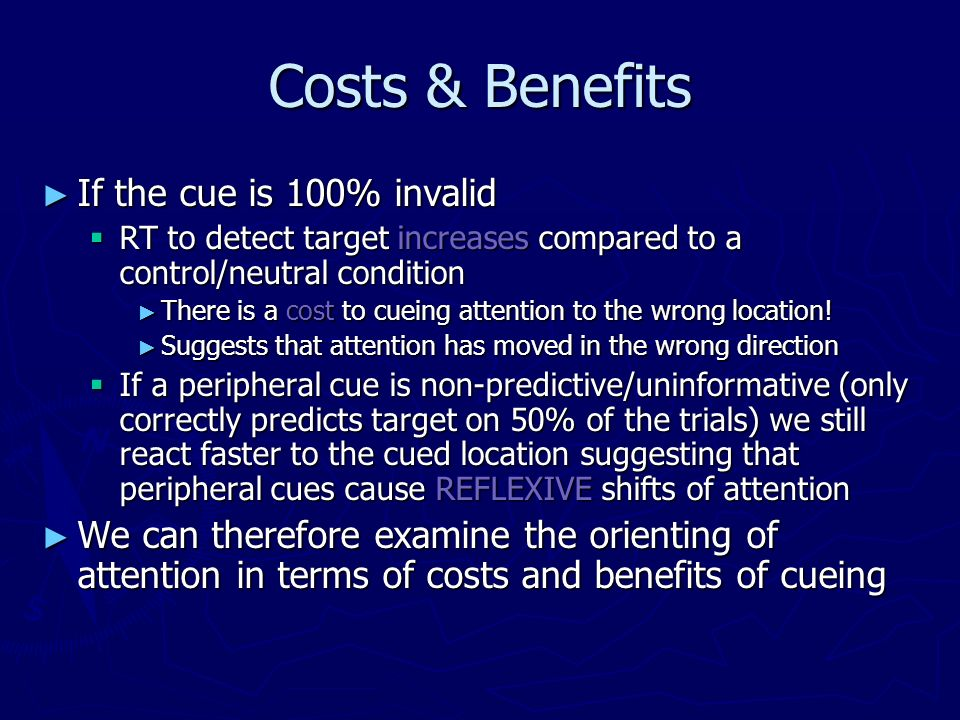 Costs & Benefits If the cue is 100% invalid If the cue is 100% invalid RT to detect target increases compared to a control/neutral condition RT to det