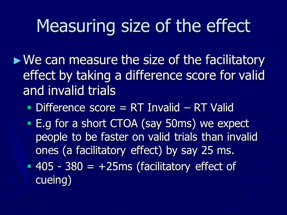 Measuring size of the effect We can measure the size of the facilitatory effect by taking a difference score for valid and invalid trials We can measu