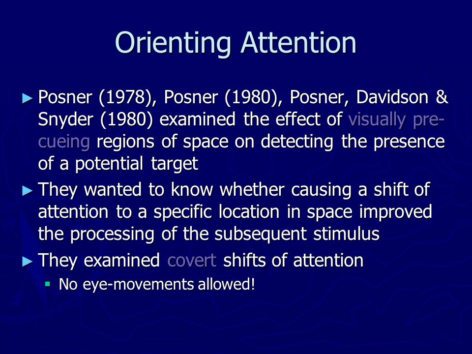Orienting Attention Posner (1978), Posner (1980), Posner, Davidson & Snyder (1980) examined the effect of visually pre- cueing regions of space on det