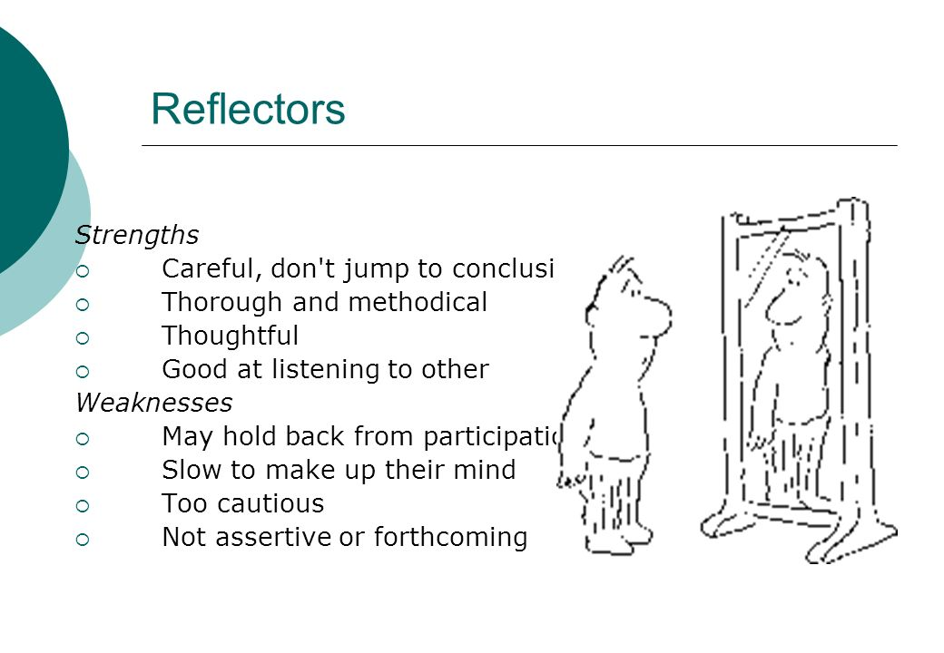 Reflectors Strengths Careful, don't jump to conclusions Thorough and methodical Thoughtful Good at listening to other Weaknesses May hold back from pa
