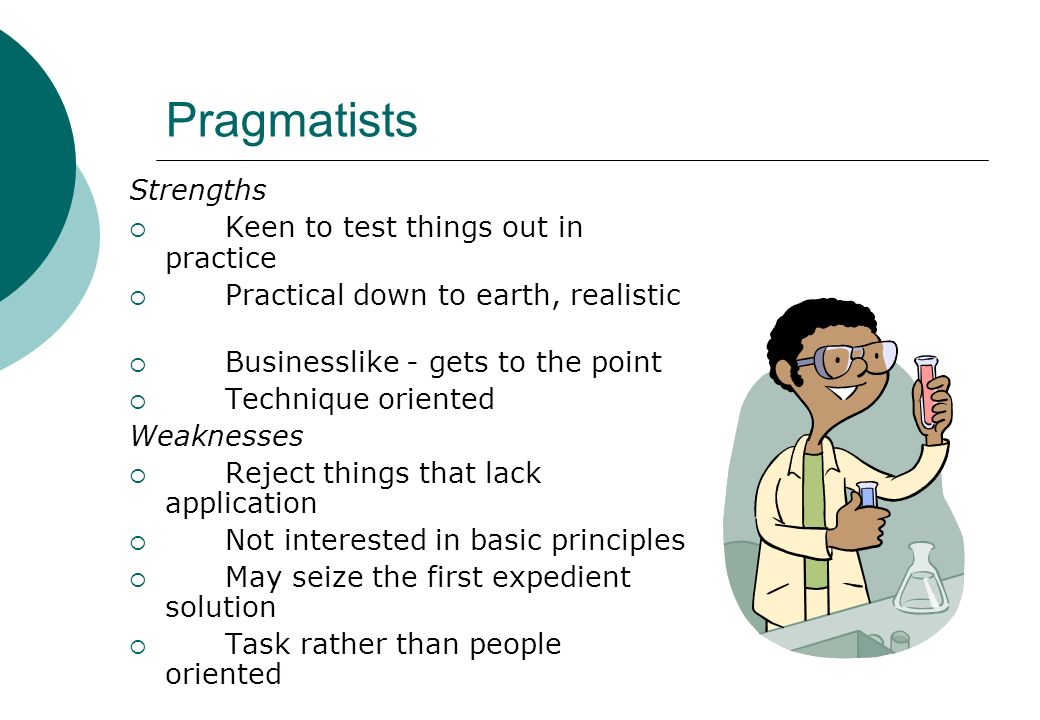 Pragmatists Strengths Keen to test things out in practice Practical down to earth, realistic Businesslike - gets to the point Technique oriented Weakn